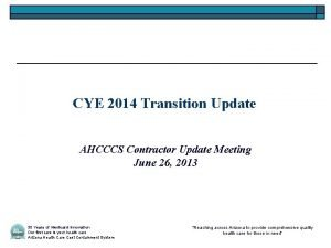 CYE 2014 Transition Update AHCCCS Contractor Update Meeting