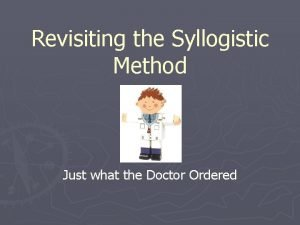 Revisiting the Syllogistic Method Just what the Doctor
