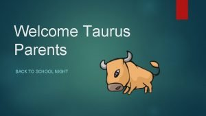 Welcome Taurus Parents BACK TO SCHOOL NIGHT Taurus