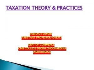 TAXATION THEORY PRACTICES SUBHASH KUMAR ASSISTANT PROFESSOR GUEST