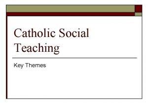 Catholic Social Teaching Key Themes Key Themes of