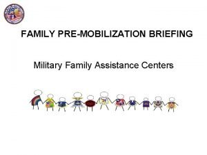 FAMILY PREMOBILIZATION BRIEFING Military Family Assistance Centers FAMILY
