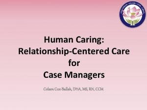 Human Caring RelationshipCentered Care for Case Managers Coleen