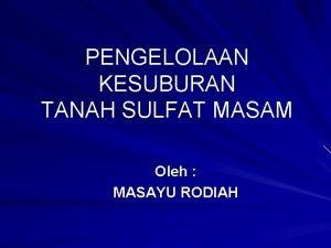 PENGELOLAAN KESUBURAN TANAH SULFAT MASAM Oleh MASAYU RODIAH