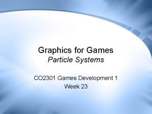 Graphics for Games Particle Systems CO 2301 Games