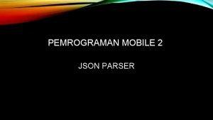 PEMROGRAMAN MOBILE 2 JSON PARSER KELOMPOK 3 Anggota