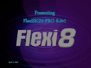 Presenting Flexi SIGNPRO 8 0 v 1 April