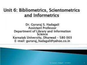 Unit 6 Bibliometrics Scientometrics and Informetrics Dr Gururaj