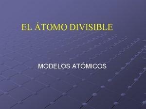 EL TOMO DIVISIBLE MODELOS ATMICOS A MEDIADOS DEL