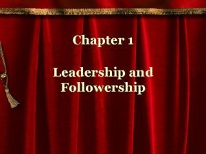 Chapter 1 Leadership and Followership Leadership is the