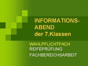 INFORMATIONSABEND der 7 Klassen WAHLPFLICHTFACH REIFEPRFUNG FACHBEREICHSARBEIT ZUSTZLICHES