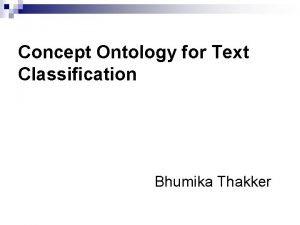 Concept Ontology for Text Classification Bhumika Thakker Outline