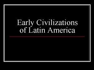 Early Civilizations of Latin America Aztec Incan Empires