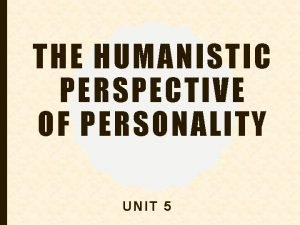 THE HUMANISTIC PERSPECTIVE OF PERSONALITY UNIT 5 HUMANISTIC