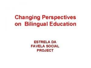 Changing Perspectives on Bilingual Education ESTRELA DA FAVELA