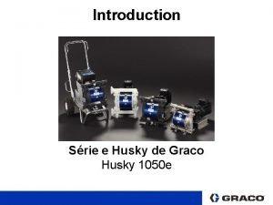 Introduction Srie e Husky de Graco Husky 1050