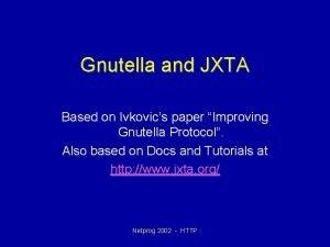Gnutella and JXTA Based on Ivkovics paper Improving