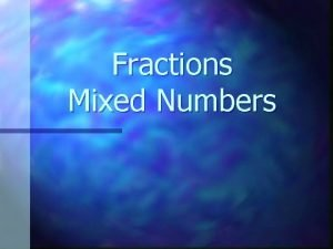 Fractions Mixed Numbers Mixed Number n A mixed