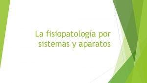 La fisiopatologa por sistemas y aparatos La fisiopatologa