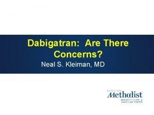Dabigatran Are There Concerns Neal S Kleiman MD