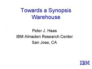 Towards a Synopsis Warehouse Peter J Haas IBM