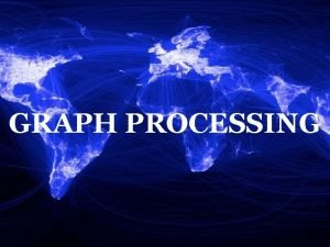 GRAPH PROCESSING Why Graph Processing Graphs are everywhere