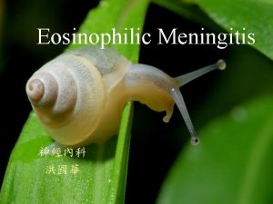 Eosinophilic Meningitis EOSINOPHILIC MENINGITIS Clinical definition 10 or