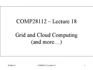COMP 28112 Lecture 18 Grid and Cloud Computing
