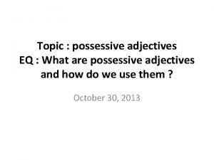 Topic possessive adjectives EQ What are possessive adjectives
