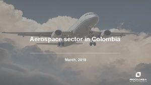 Aerospace sector in Colombia March 2018 Colombia has