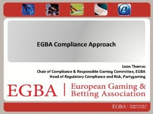 EGBA Compliance Approach Leon Thomas Chair of Compliance