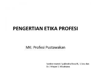 PENGERTIAN ETIKA PROFESI MK Profesi Pustawakan Sumber materi