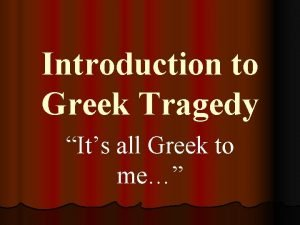 Introduction to Greek Tragedy Its all Greek to