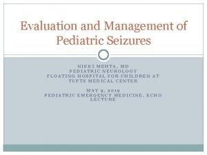 Evaluation and Management of Pediatric Seizures NIKKI MEHTA