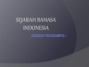 SEJARAH BAHASA INDONESIA DOSEN PENGAMPU Sumber Bahasa Indonesia