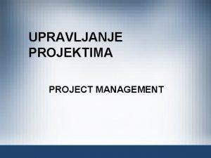 UPRAVLJANJE PROJEKTIMA PROJECT MANAGEMENT UPRAVLJANJE PROJEKTIMA Upravljanje projektom