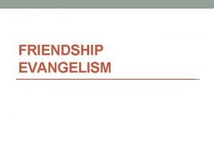 FRIENDSHIP EVANGELISM FRIENDSHIP EVANGELISM We all have friends