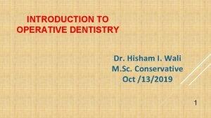 INTRODUCTION TO OPERATIVE DENTISTRY Dr Hisham I Wali