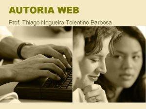 AUTORIA WEB Prof Thiago Nogueira Tolentino Barbosa INTRODUO