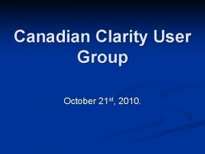 Canadian Clarity User Group October 21 st 2010