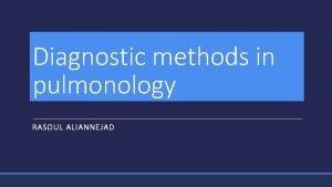 Diagnostic methods in pulmonology RASOUL ALIANNEJAD Diagnostic methods