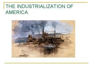 THE INDUSTRIALIZATION OF AMERICA THE INDUSTRIALIZATION OF AMERICA