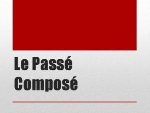 Le Pass Compos We use pass compos when