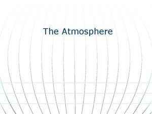 The Atmosphere The Atmosphere The atmosphere is the