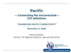 Pacific Connecting the UnconnectedITU initiatives ENHANCING PACIFIC CONNECTIVITY