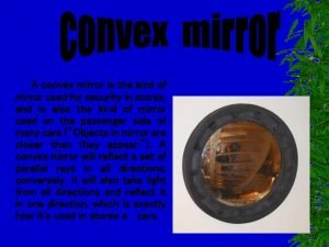 A convex mirror is the kind of mirror