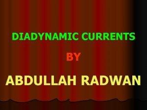 DIADYNAMIC CURRENTS BY ABDULLAH RADWAN Diadynamic currents They