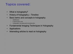 Topics covered What is holography History of holography