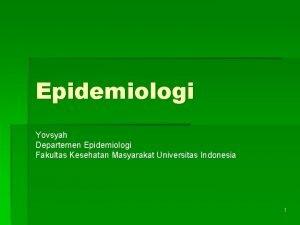 Epidemiologi Yovsyah Departemen Epidemiologi Fakultas Kesehatan Masyarakat Universitas