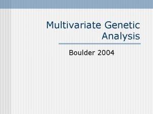 Multivariate Genetic Analysis Boulder 2004 Phenotypic Cholesky 1